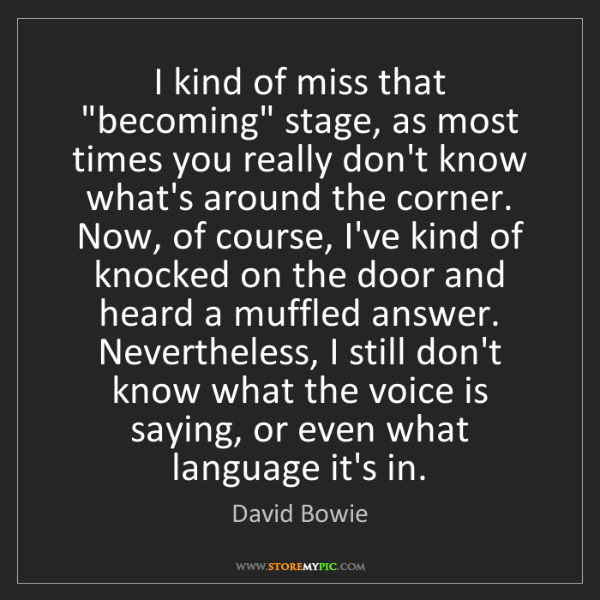 """David Bowie: I kind of miss that """"becoming"""" stage, as most times you..."""