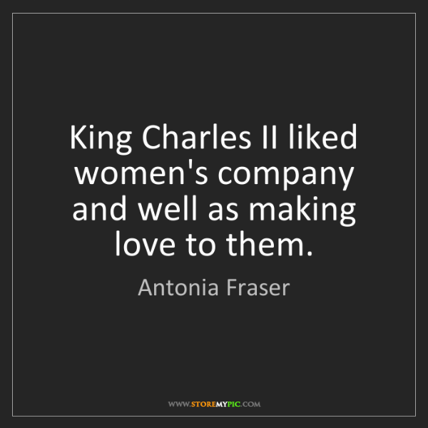 Antonia Fraser: King Charles II liked women's company and well as making...