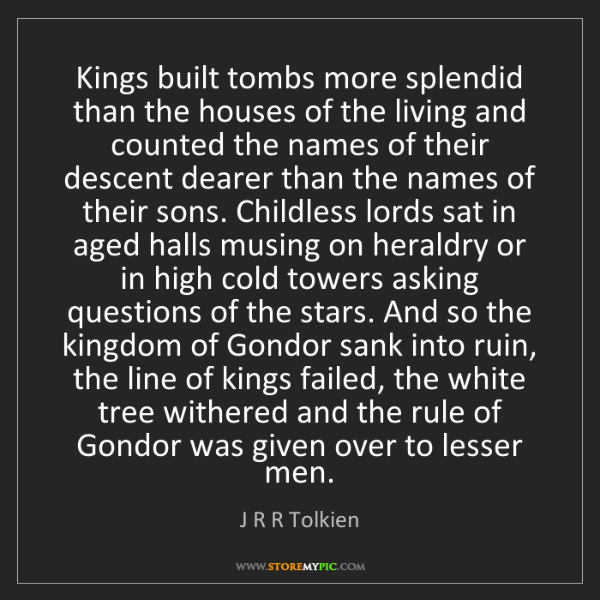 J R R Tolkien: Kings built tombs more splendid than the houses of the...