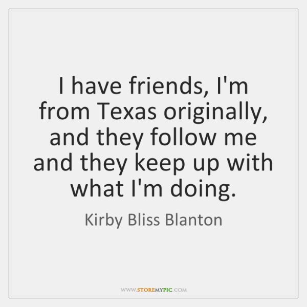 I have friends, I'm from Texas originally, and they follow me and ...