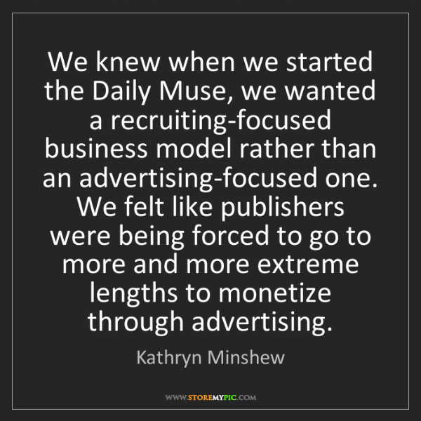 Kathryn Minshew: We knew when we started the Daily Muse, we wanted a recruiting-focused...
