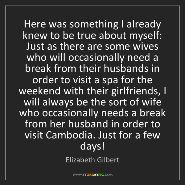 Elizabeth Gilbert: Here was something I already knew to be true about myself:...