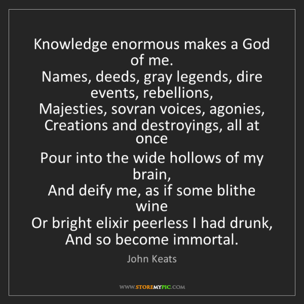 John Keats: Knowledge enormous makes a God of me.  Names, deeds,...