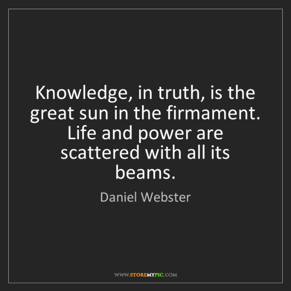 Daniel Webster: Knowledge, in truth, is the great sun in the firmament....