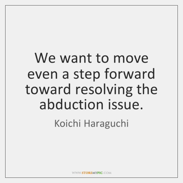 We want to move even a step forward toward resolving the abduction ...