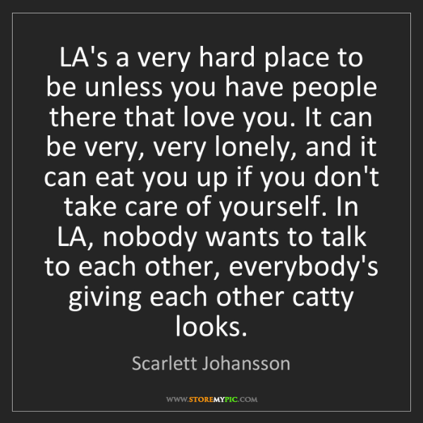 Scarlett Johansson: LA's a very hard place to be unless you have people there...