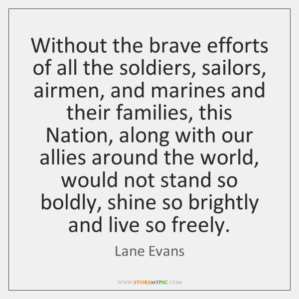 Without the brave efforts of all the soldiers, sailors, airmen, and marines ...