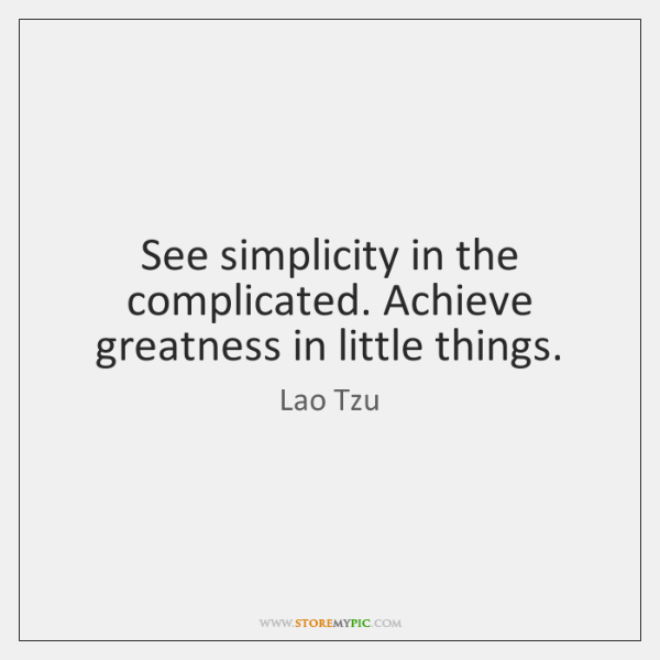 See simplicity in the complicated. Achieve greatness in little things.