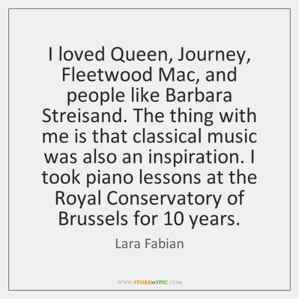 I loved Queen, Journey, Fleetwood Mac, and people like Barbara Streisand. The ...