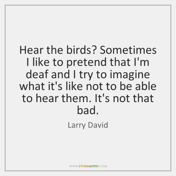 Hear the birds? Sometimes I like to pretend that I'm deaf and ...