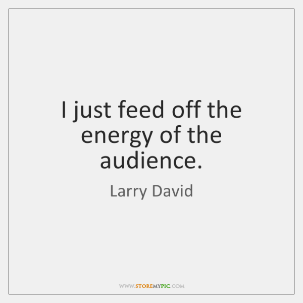 I just feed off the energy of the audience.