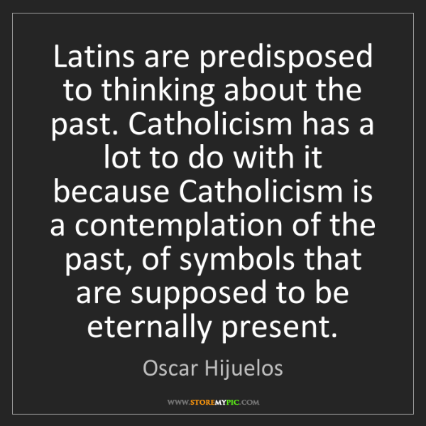 Oscar Hijuelos: Latins are predisposed to thinking about the past. Catholicism...