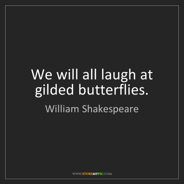 William Shakespeare We Will All Laugh At Gilded Butterflies