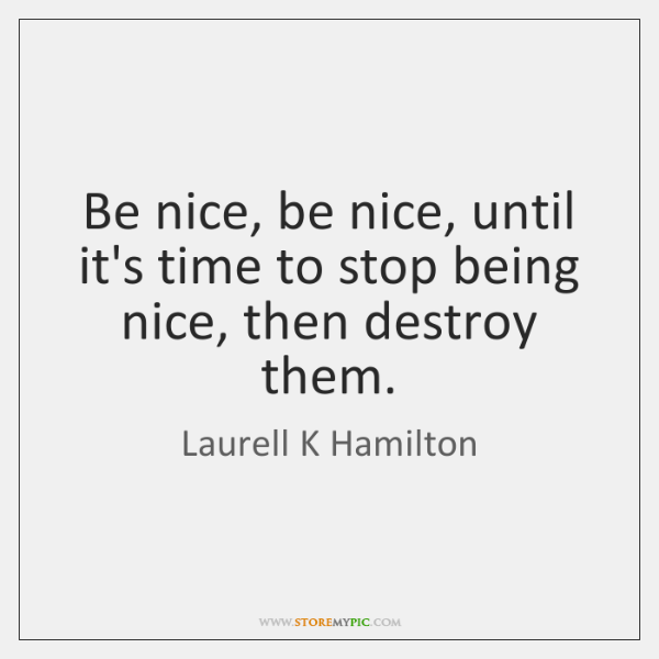Be nice, be nice, until it's time to stop being nice, then ...