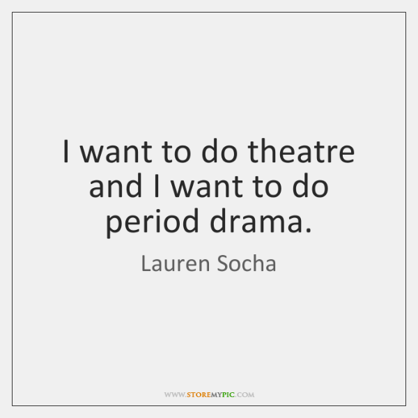 I Want To Do Theatre And I Want To Do Period Drama Storemypic