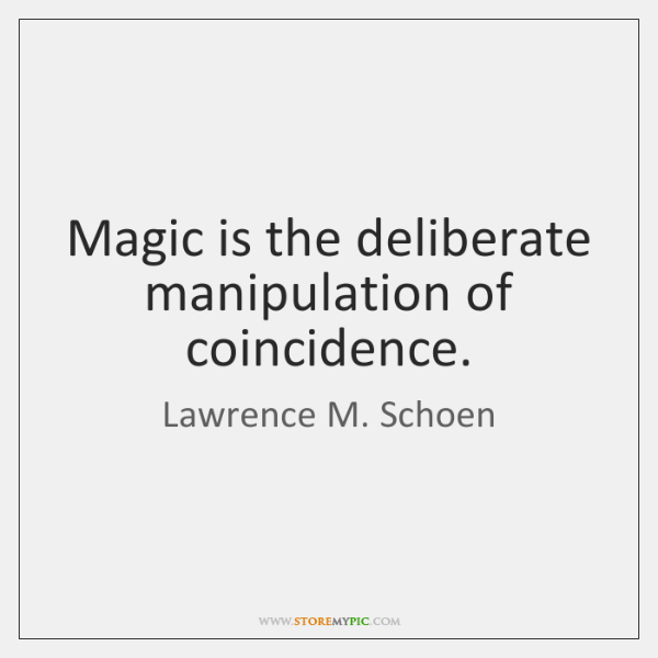 Magic is the deliberate manipulation of coincidence.