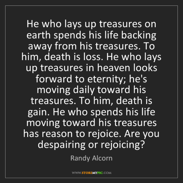Randy Alcorn: He who lays up treasures on earth spends his life backing...