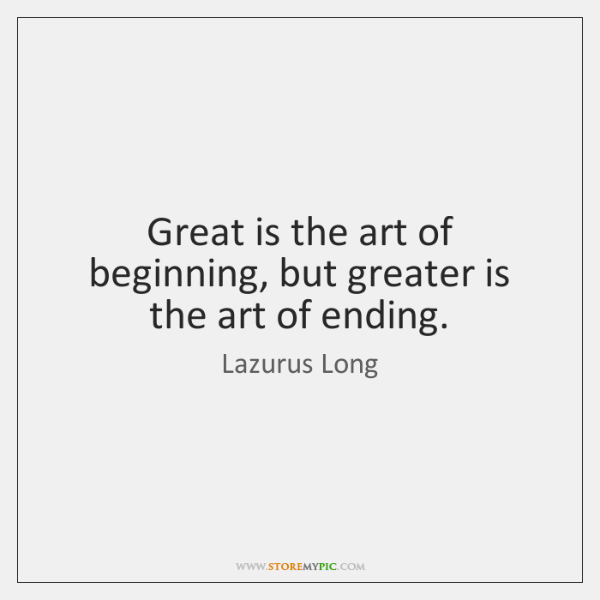 Great is the art of beginning, but greater is the art of ...