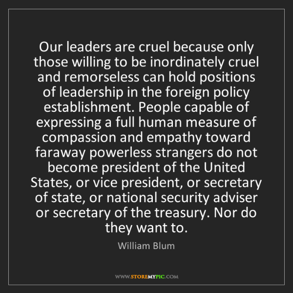 William Blum: Our leaders are cruel because only those willing to be...