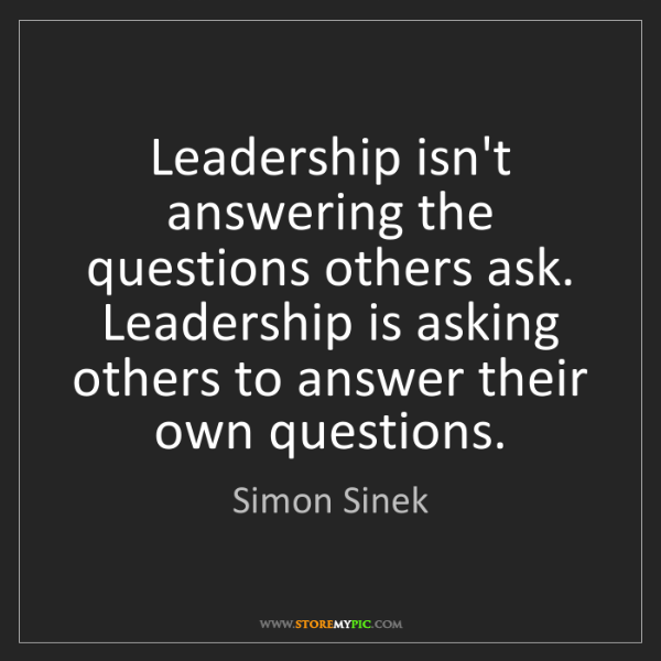 Simon Sinek: Leadership isn't answering the questions others ask....