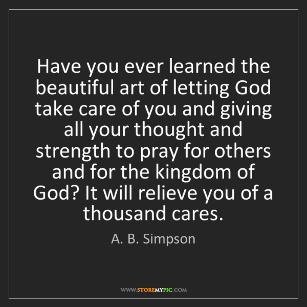 A. B. Simpson: Have you ever learned the beautiful art of letting God...