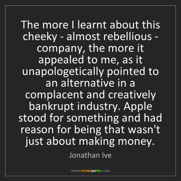 Jonathan Ive: The more I learnt about this cheeky - almost rebellious...