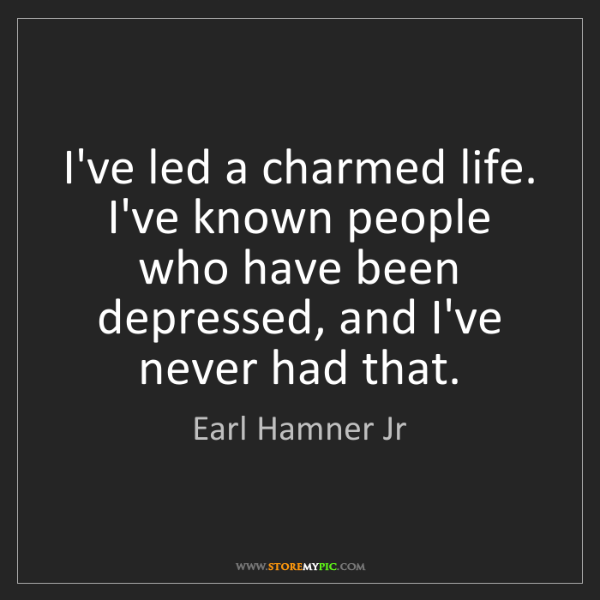 Earl Hamner Jr: I've led a charmed life. I've known people who have been...