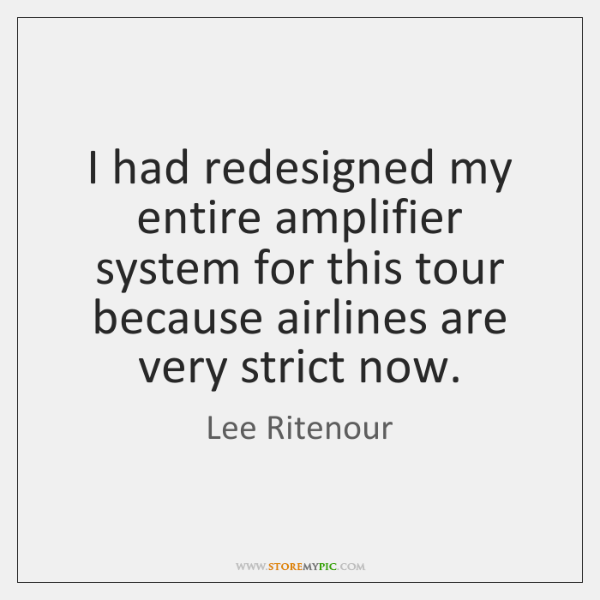 I had redesigned my entire amplifier system for this tour because airlines ...