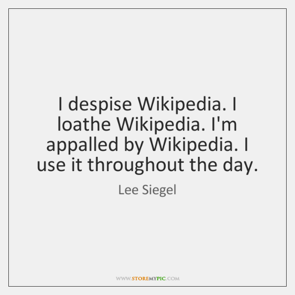 I despise Wikipedia. I loathe Wikipedia. I'm appalled by Wikipedia. I use ...