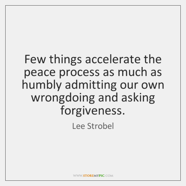 Few things accelerate the peace process as much as humbly admitting our ...