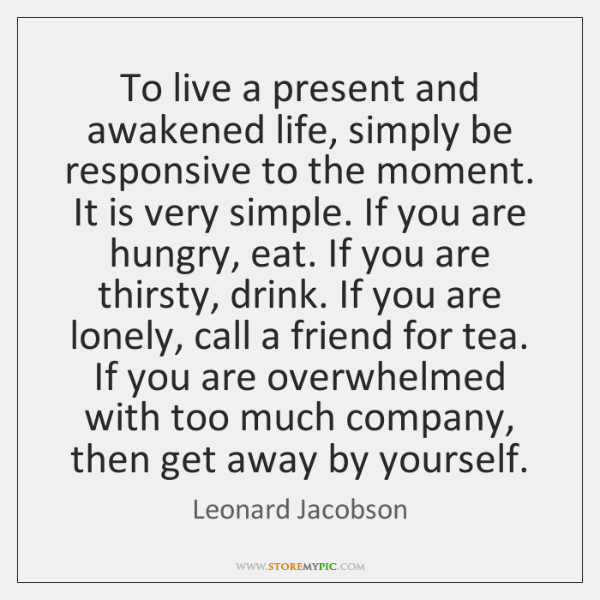 To live a present and awakened life, simply be responsive to the ...