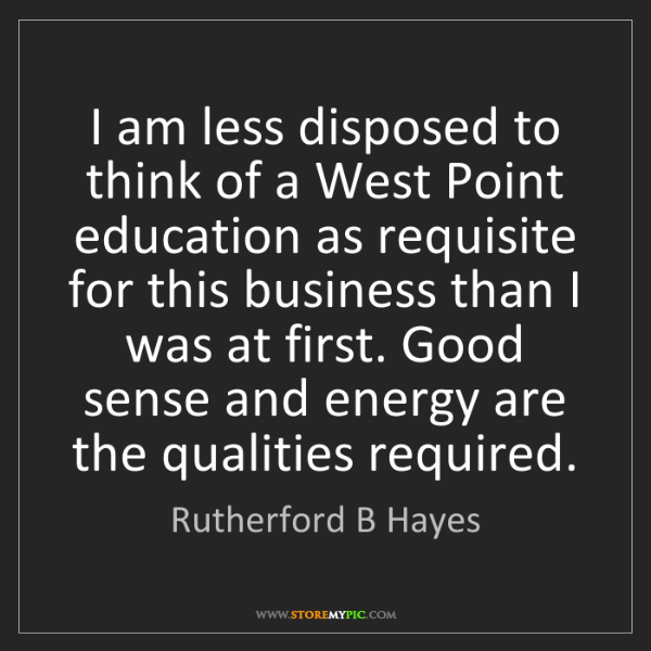 Rutherford B Hayes: I am less disposed to think of a West Point education...