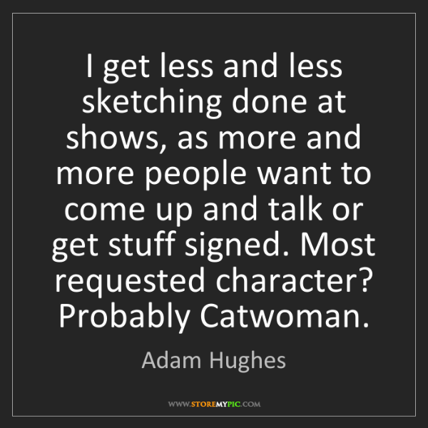Adam Hughes: I get less and less sketching done at shows, as more...