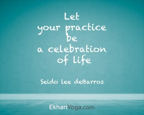 Let your practice be a celebration of life