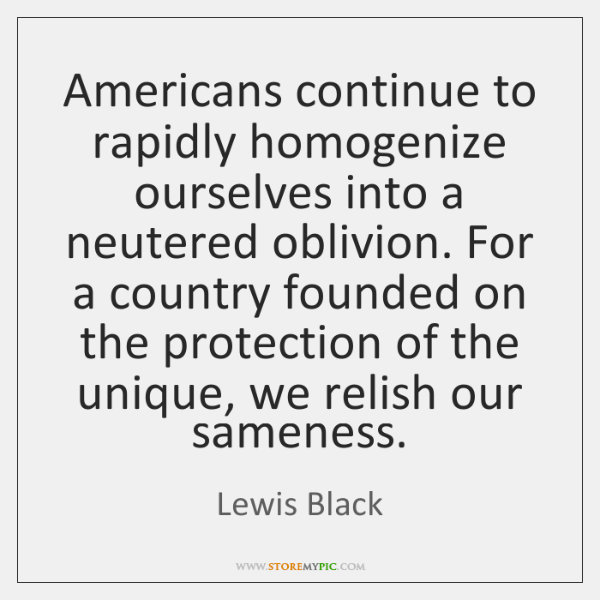 Americans continue to rapidly homogenize ourselves into a neutered oblivion. For a ...