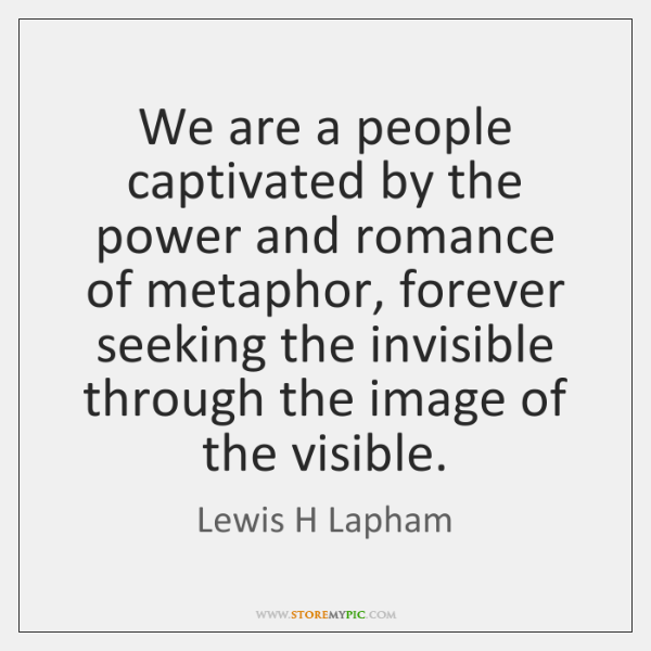 We are a people captivated by the power and romance of metaphor, ...