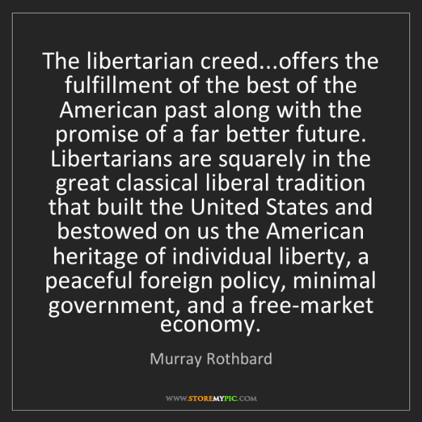 Murray Rothbard: The libertarian creed...offers the fulfillment of the...