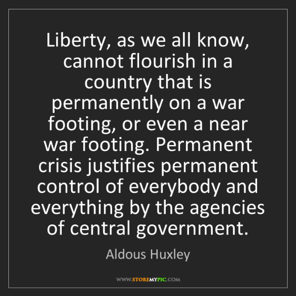 Aldous Huxley: Liberty, as we all know, cannot flourish in a country...