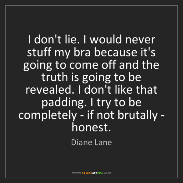 Diane Lane: I don't lie. I would never stuff my bra because it's...