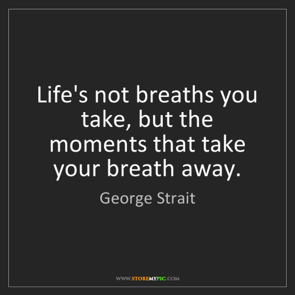 George Strait: Life's not breaths you take, but the moments that take...
