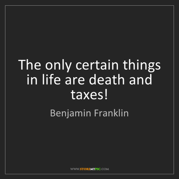 Who Said Death And Taxes Quote: Benjamin Franklin: The Only Certain Things In Life Are
