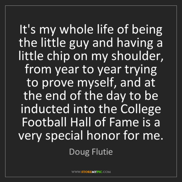 Doug Flutie: It's my whole life of being the little guy and having...