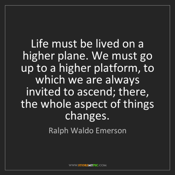 Ralph Waldo Emerson: Life must be lived on a higher plane. We must go up to...