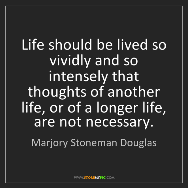 Marjory Stoneman Douglas: Life should be lived so vividly and so intensely that...
