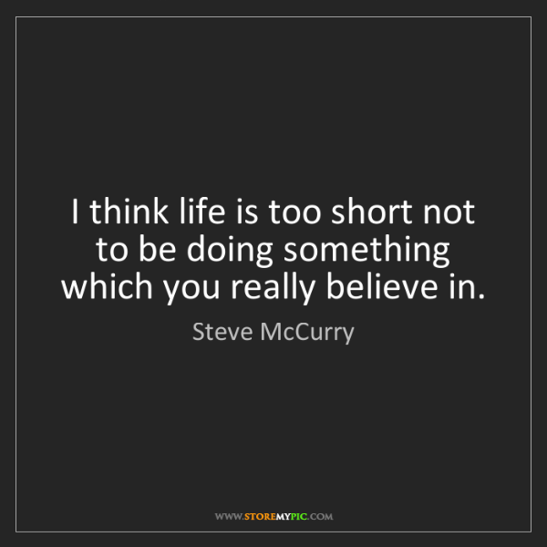 Steve McCurry: I think life is too short not to be doing something which...
