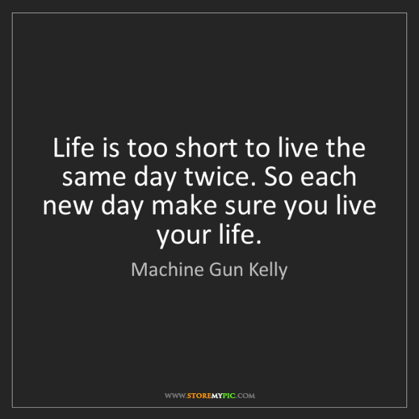 Machine Gun Kelly: Life is too short to live the same day twice. So each...