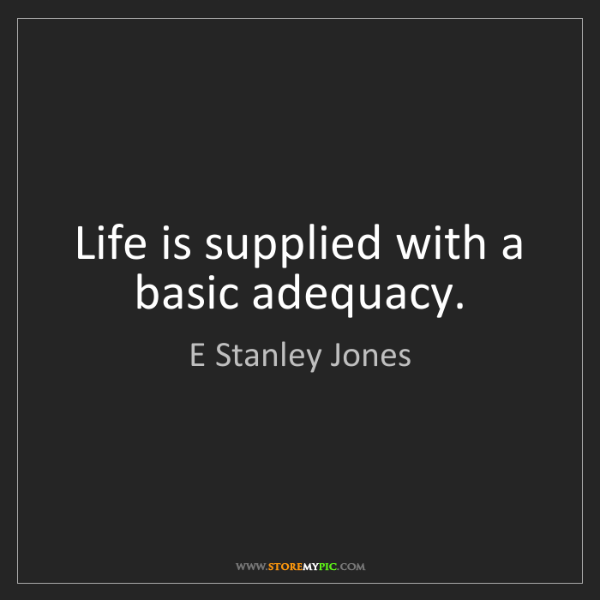 E Stanley Jones: Life is supplied with a basic adequacy.