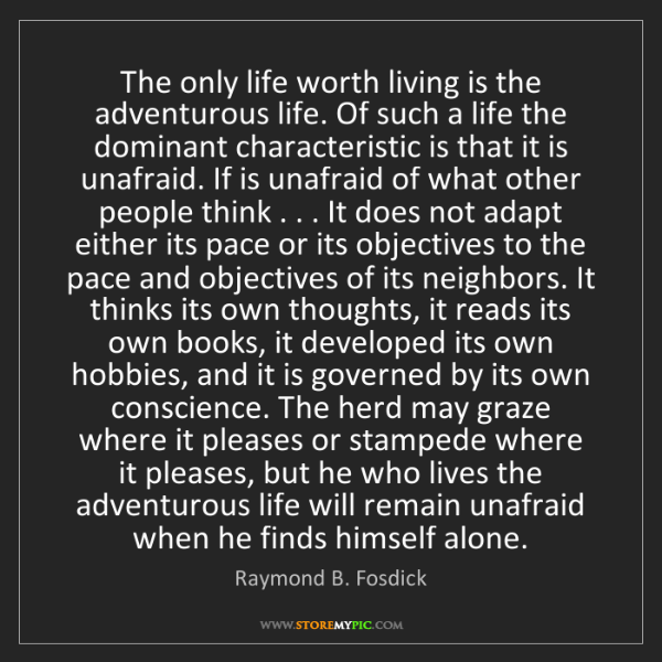 Raymond B. Fosdick: The only life worth living is the adventurous life. Of...