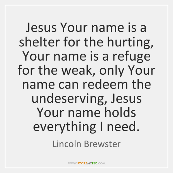 Jesus Your name is a shelter for the hurting, Your name is ...