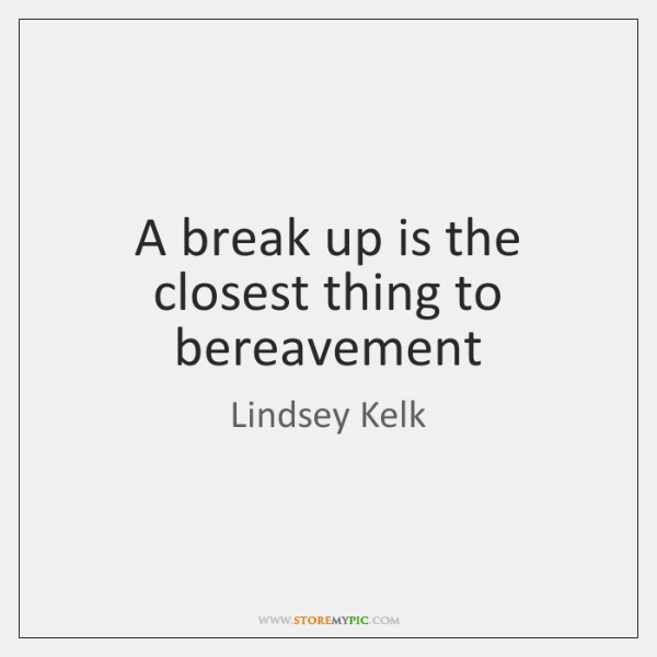 A break up is the closest thing to bereavement